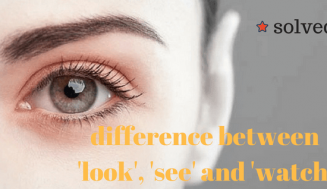 What is the difference between 'look', 'see' and 'watch'? (Solved)